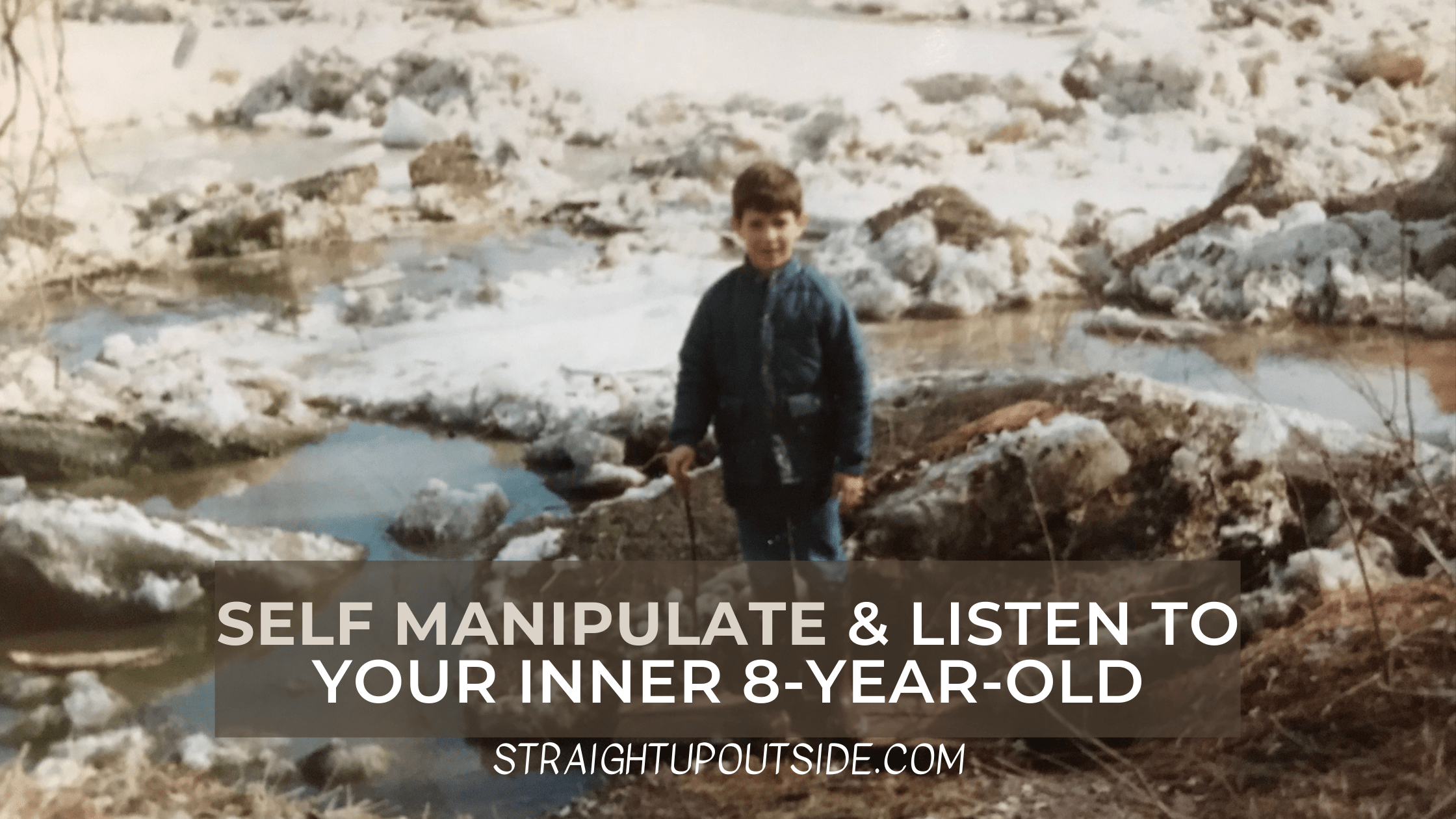 Self Manipulate and Listen to Your Inner 8-Year-Old